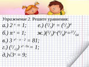 Упражнение 2. Решите уравнения: а.) 2 х = 1; е.) (2/5)х = (5/2)4 б.) π х = 1;