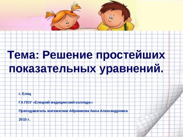 Тема: Решение простейших показательных уравнений. г. Елец ГА ПОУ «Елецкий мед...