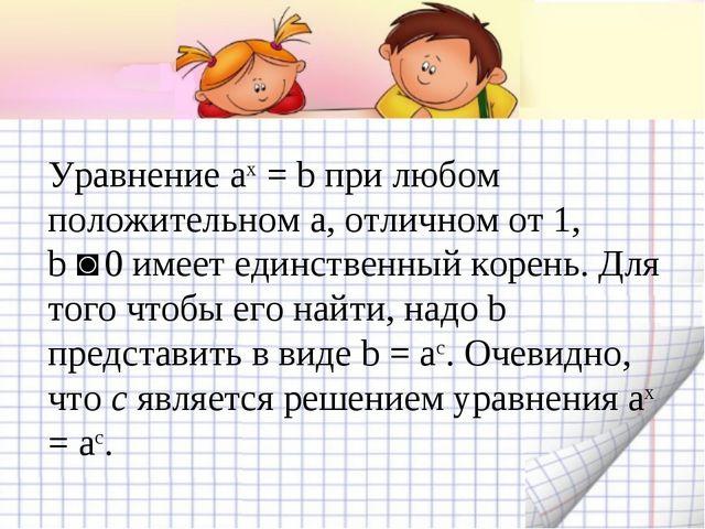 Уравнение aх = b при любом положительном a, отличном от 1, b ˃ 0 имеет единст...