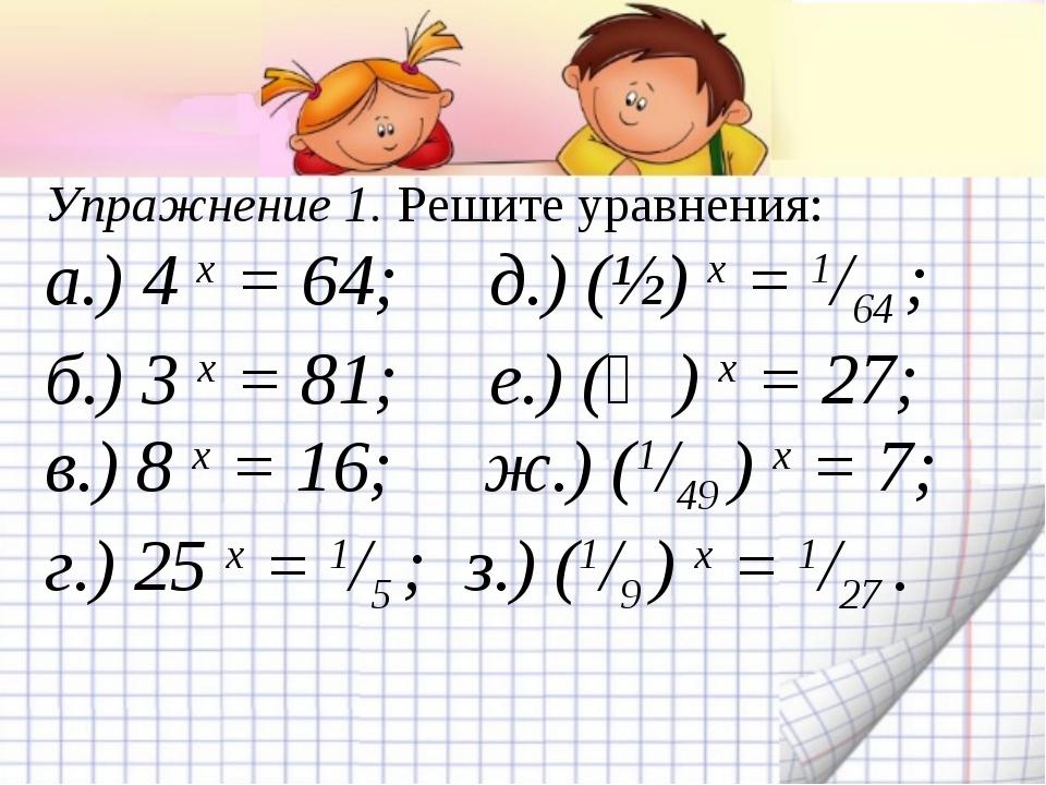 Упражнение 1. Решите уравнения: а.) 4 х = 64; д.) (½) х = 1/64 ; б.) 3 х = 81...