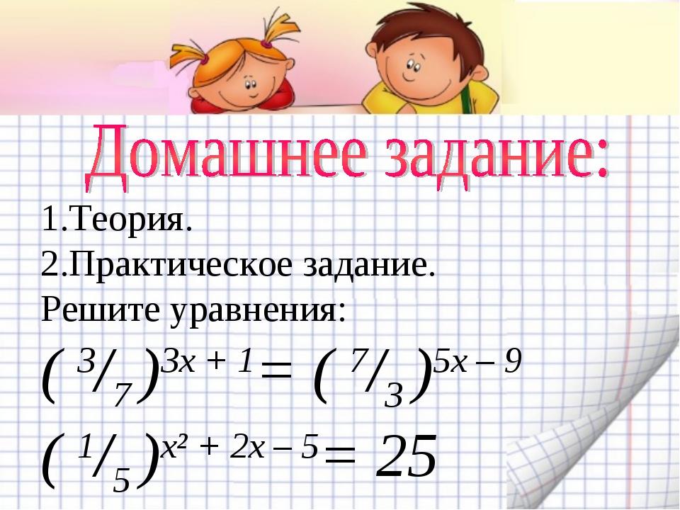 1.Теория. 2.Практическое задание. Решите уравнения: ( 3/7 )3х + 1= ( 7/3 )5х...
