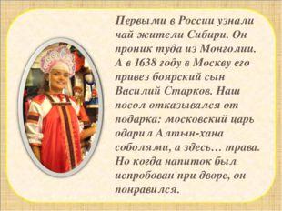 Первыми в России узнали чай жители Сибири. Он проник туда из Монголии. А в 1