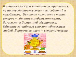 В старину на Руси чаепитие устраивалось не по поводу торжественных событий и