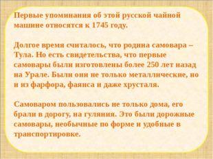 Первые упоминания об этой русской чайной машине относятся к 1745 году. Долго