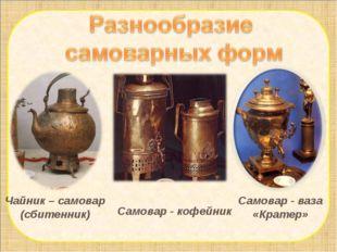 Чайник – самовар (сбитенник) Самовар - кофейник Самовар - ваза «Кратер»