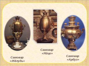 Самовар «Жёлудь» Самовар «Арбуз» Самовар «Яйцо»