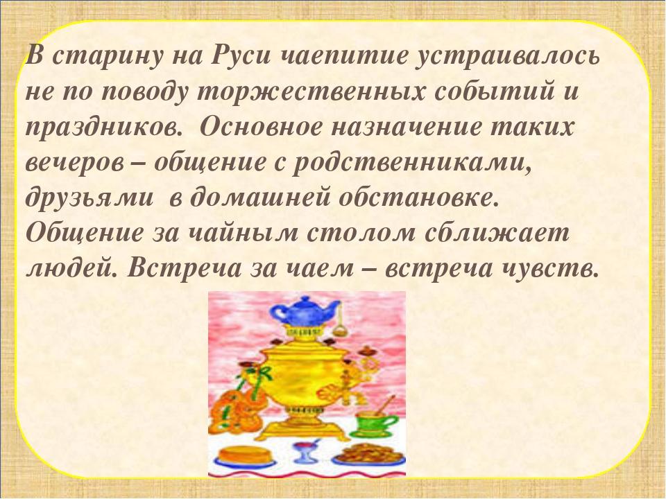 В старину на Руси чаепитие устраивалось не по поводу торжественных событий и...