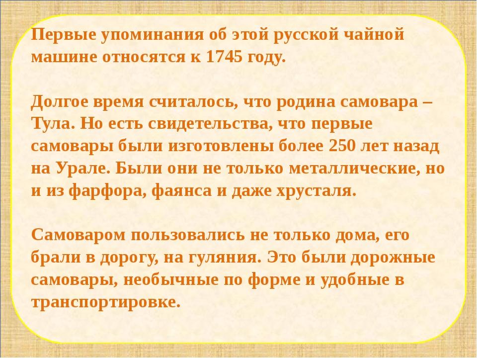 Первые упоминания об этой русской чайной машине относятся к 1745 году. Долго...