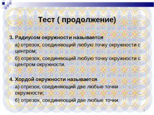 * Тест ( продолжение) 3. Радиусом окружности называется а) отрезок, соединяющ