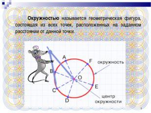* Окружностью называется геометрическая фигура, состоящая из всех точек, расп