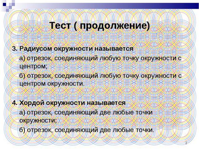 * Тест ( продолжение) 3. Радиусом окружности называется а) отрезок, соединяющ...