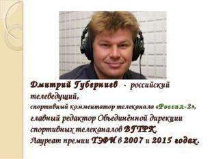 Дмитрий Губерниев - российский телеведущий, спортивный комментатор телеканала