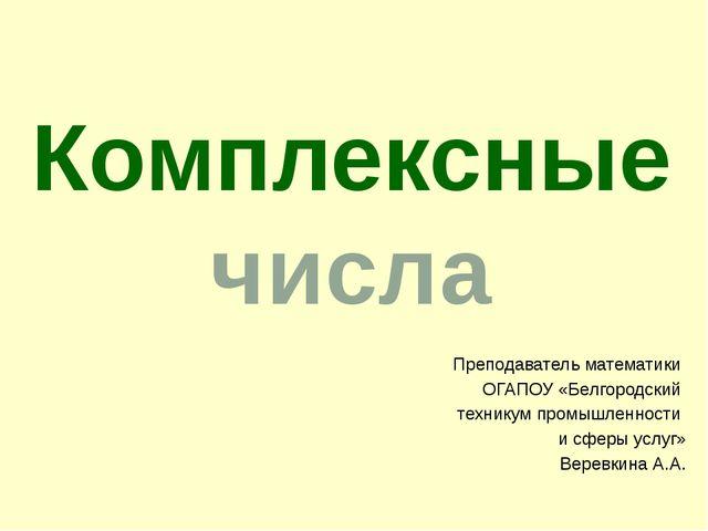 Преподаватель математики ОГАПОУ «Белгородский техникум промышленности и сферы...
