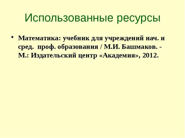 Использованные ресурсы Математика: учебник для учреждений нач. и сред. проф....