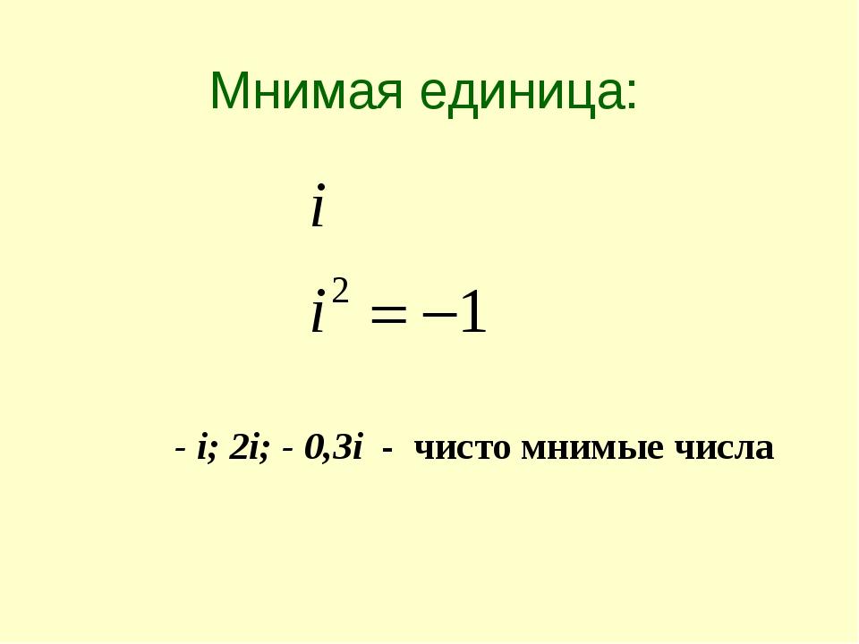 - i; 2i; - 0,3i - чисто мнимые числа Мнимая единица: