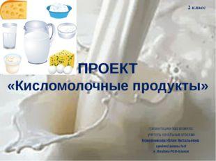 ПРОЕКТ «Кисломолочные продукты» презентацию подготовила: учитель начальных кл
