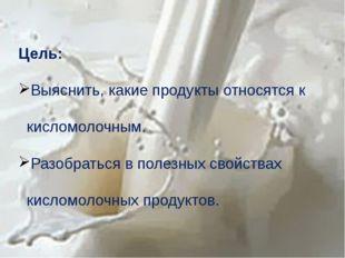 Цель: Выяснить, какие продукты относятся к кисломолочным. Разобраться в полез