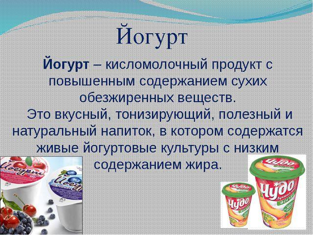 Йогурт – кисломолочный продукт с повышенным содержанием сухих обезжиренных ве...