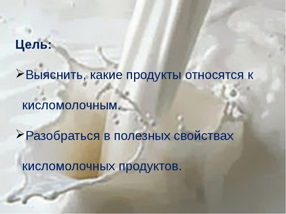 Цель: Выяснить, какие продукты относятся к кисломолочным. Разобраться в полез...