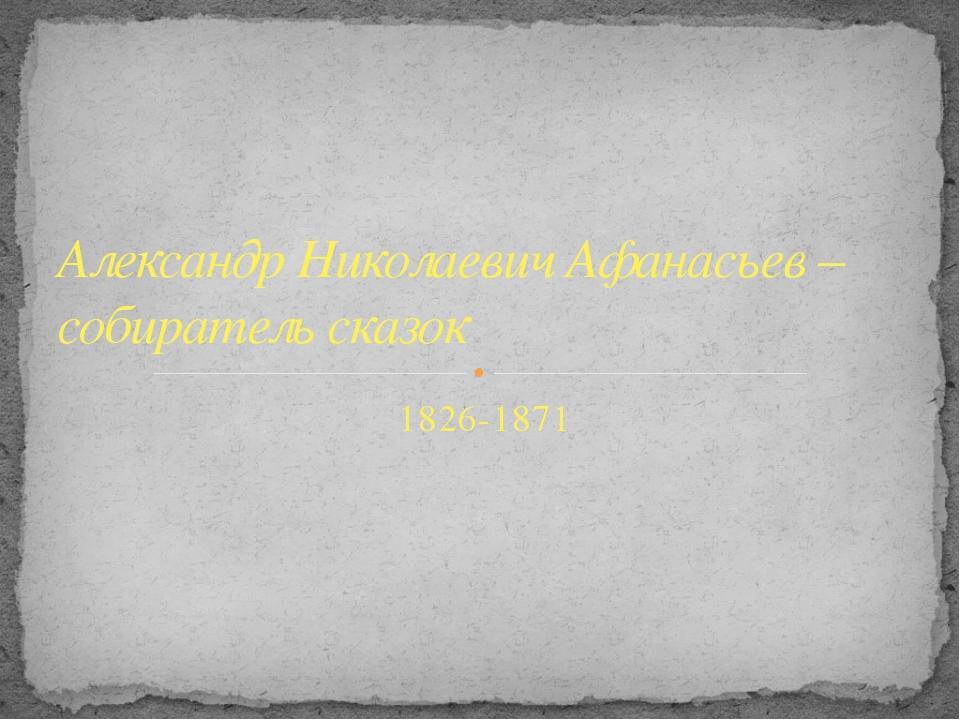 1826-1871 Александр Николаевич Афанасьев – собиратель сказок