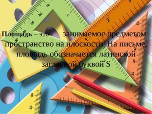 Площадь – это занимаемое предметом пространство на плоскости. На письме, площ