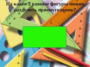 На какие 2 равные фигуры можно разделить прямоугольник?