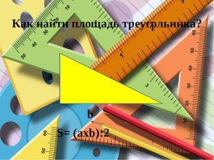 Как найти площадь треугольника? a b S= (axb):2