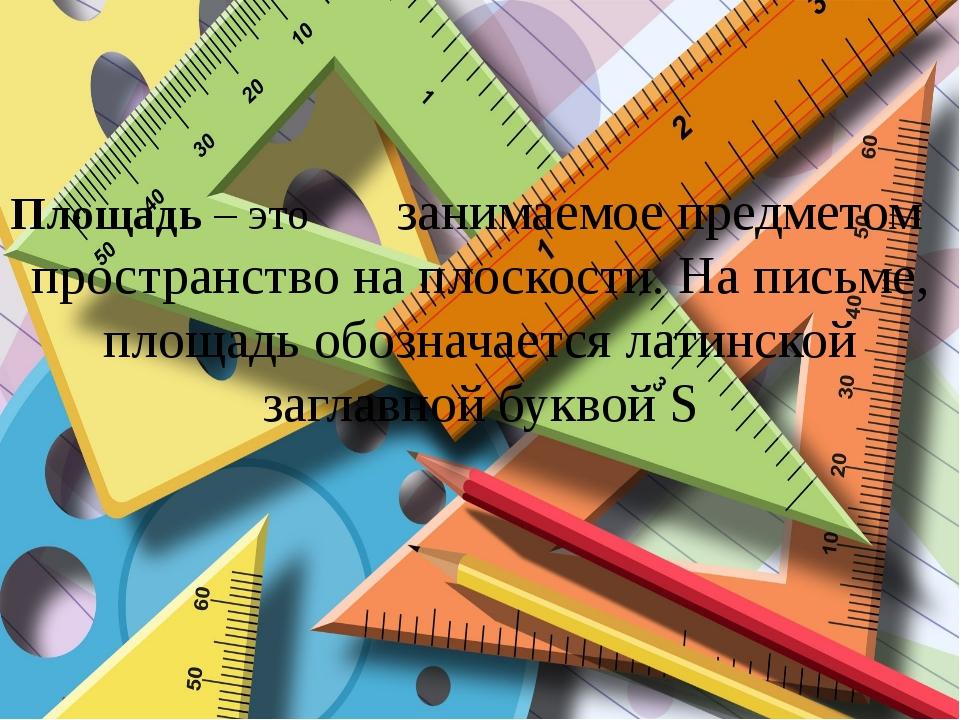 Площадь – это занимаемое предметом пространство на плоскости. На письме, площ...