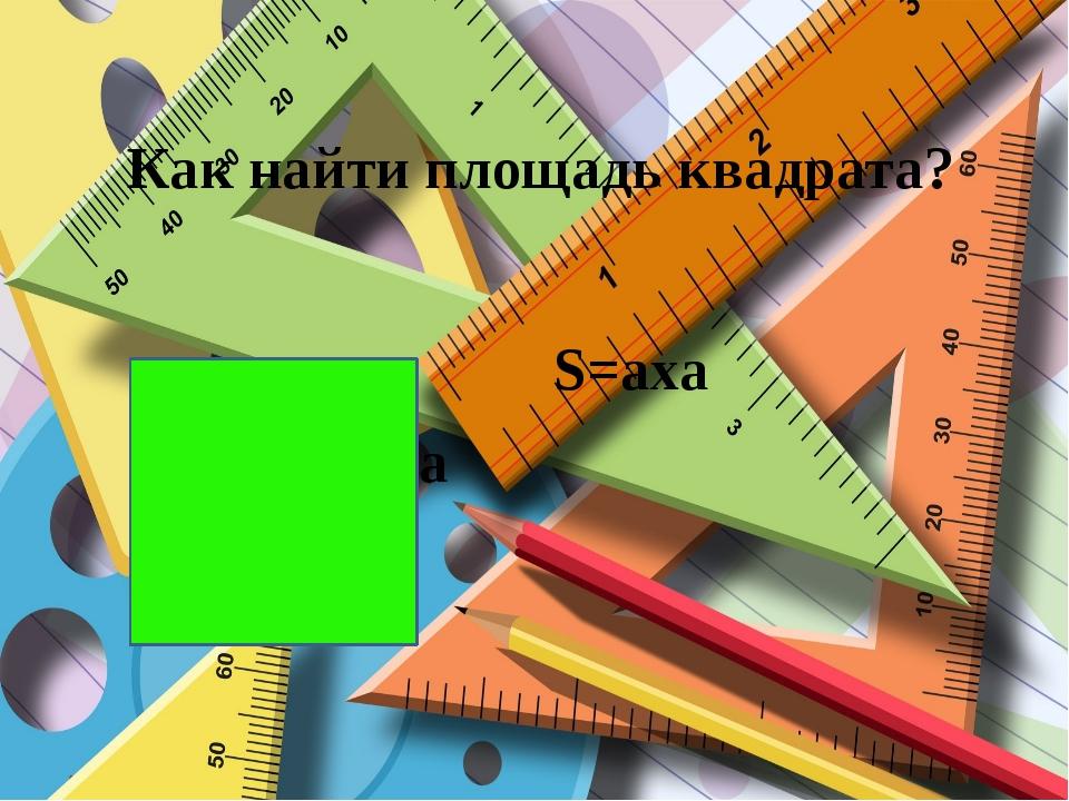 Как найти площадь квадрата? a S=axa