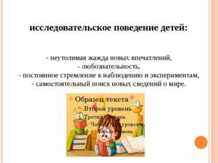 исследовательское поведение детей: - неутолимая жажда новых впечатлений, - лю