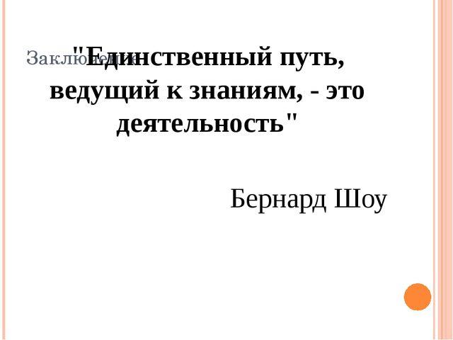 """Заключение """"Единственный путь, ведущий к знаниям, - это деятельность"""" Бернард..."""