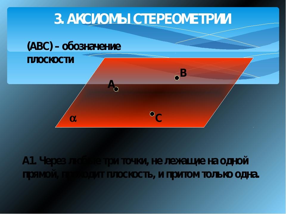 3. АКСИОМЫ СТЕРЕОМЕТРИИ A В С А1. Через любые три точки, не лежащие на одной...