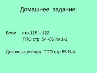 Домашнее задание: Всем: стр.118 – 122 ТПО стр. 54 -55 № 1-3. Для юных учёных: