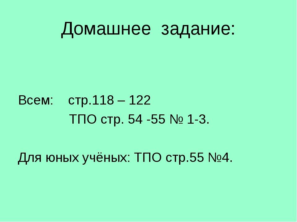Домашнее задание: Всем: стр.118 – 122 ТПО стр. 54 -55 № 1-3. Для юных учёных:...