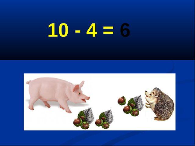 10 - 4 = 6