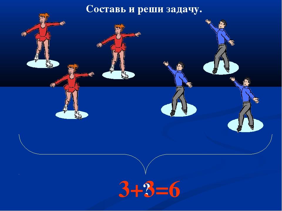 ? 3+3=6 Составь и реши задачу.