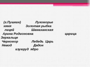 (г.Пушкин) Лукоморье няня Золотая рыбка лицей Шамаханская Арина Родионовна ц