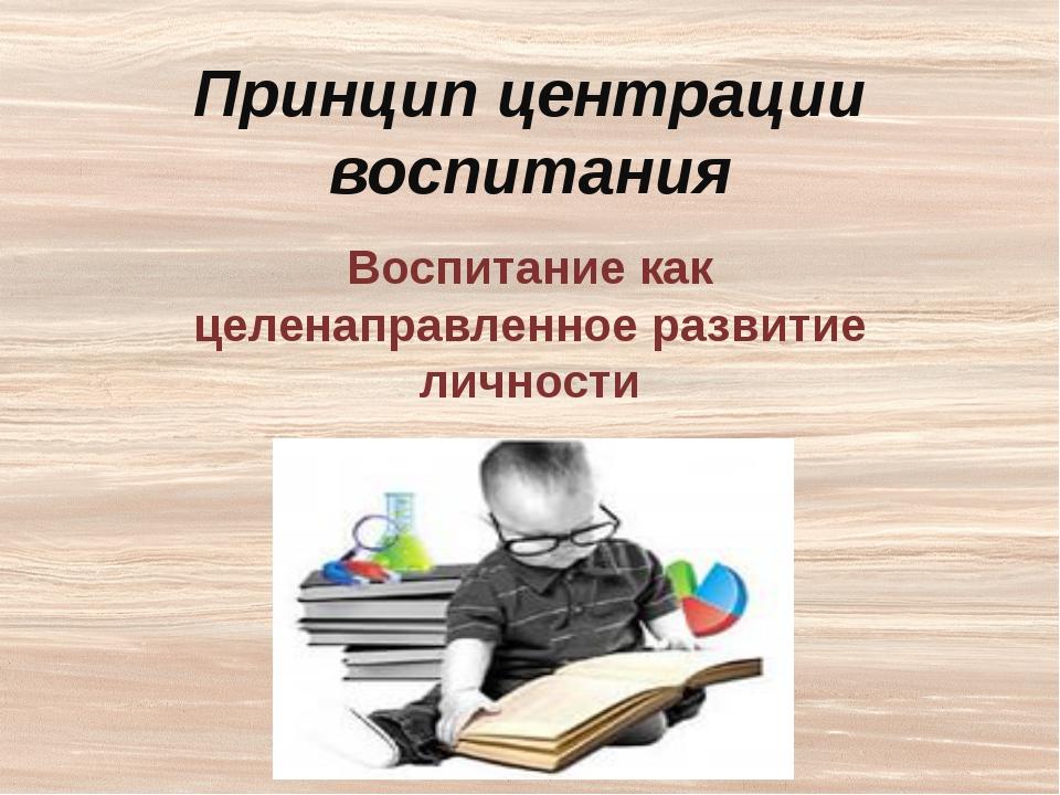 Воспитание необходимо центрировать на следующих аспектах развития личности:...
