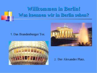 Willkommen in Berlin! Was koennen wir in Berlin sehen? 1. Das Brandenburger T