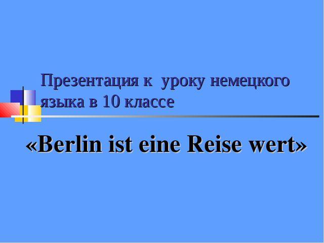 Презентация к уроку немецкого языка в 10 классе «Berlin ist eine Reise wert»