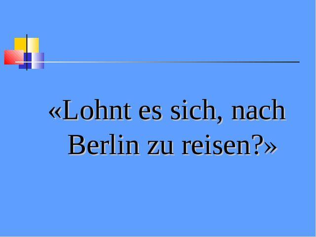 «Lohnt es sich, nach Berlin zu reisen?»