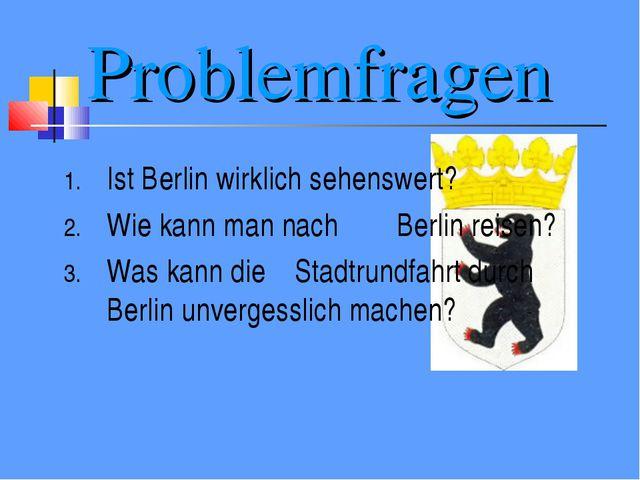 Problemfragen Ist Berlin wirklich sehenswert? Wie kann man nach Berlin reisen...