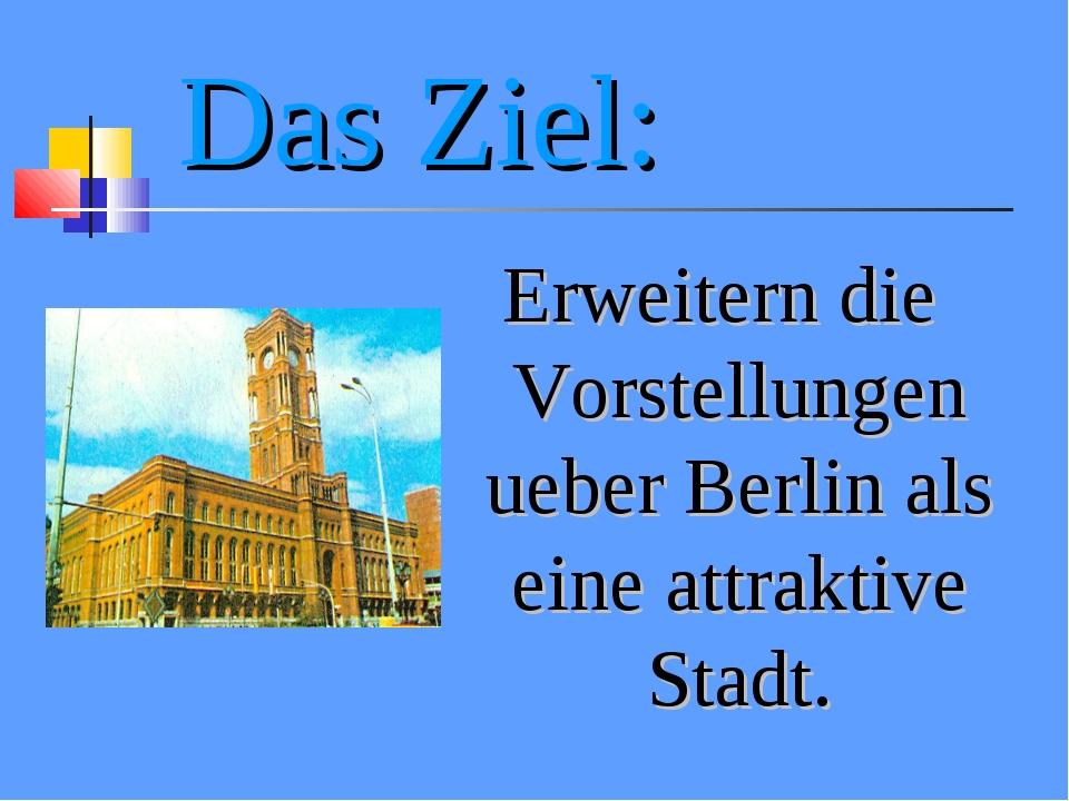 Das Ziel: Erweitern die Vorstellungen ueber Berlin als eine attraktive Stadt.
