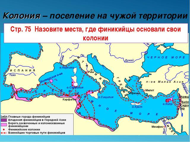 Колония – поселение на чужой территории Стр. 75 Назовите места, где финикийцы...
