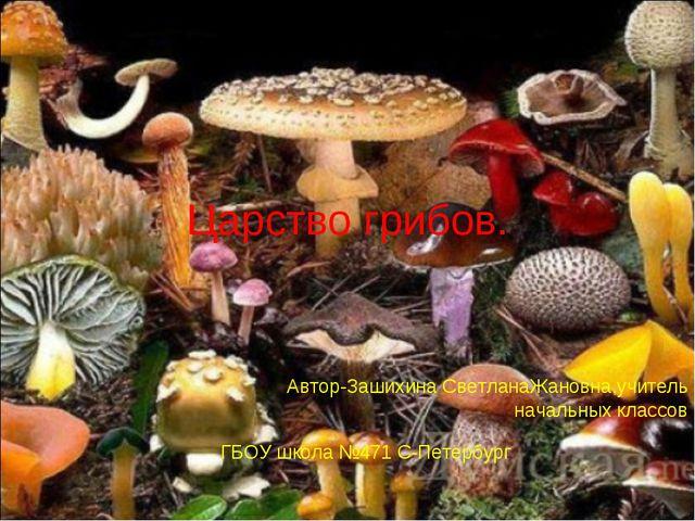 Царство грибов. Автор-Зашихина СветланаЖановна,учитель начальных классов ГБОУ...