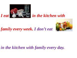 I eat in the kitchen with family every week. I don't eat in the kitchen with