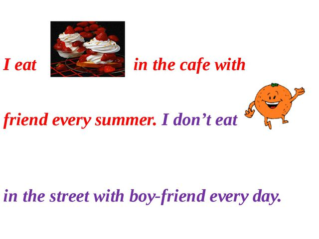 I eat in the cafe with friend every summer. I don't eat in the street with b...