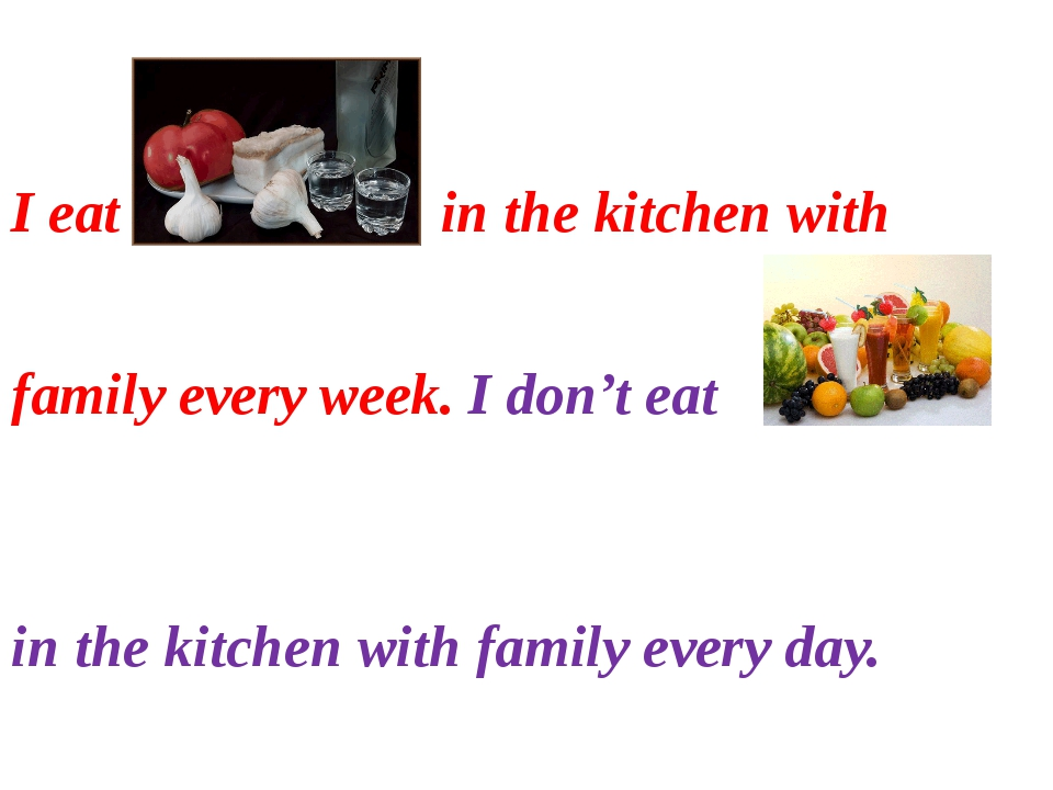 I eat in the kitchen with family every week. I don't eat in the kitchen with...