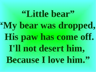 """Little bear"" ""My bear was dropped, His paw has come off. I'll not desert him"