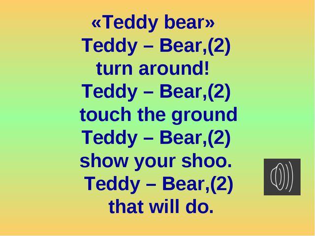 «Teddy bear» Teddy – Bear,(2) turn around! Teddy – Bear,(2) touch the ground...